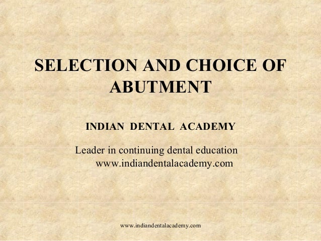 SELECTION AND CHOICE OF ABUTMENT INDIAN DENTAL ACADEMY Leader in continuing dental education www.indiandentalacademy.com w...