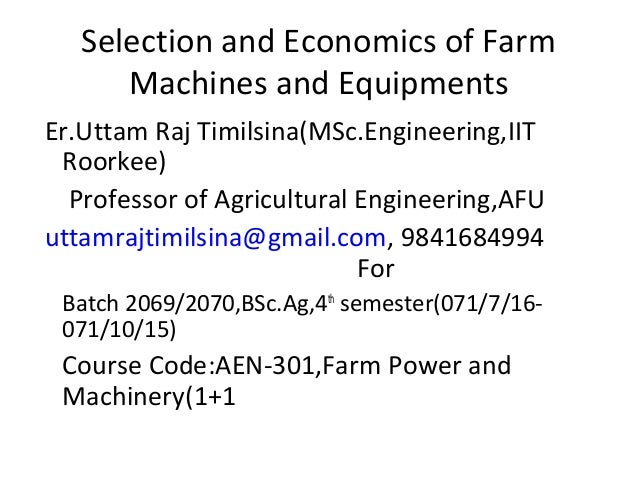Selection and Economics of Farm Machines and Equipments Er.Uttam Raj Timilsina(MSc.Engineering,IIT Roorkee) Professor of A...