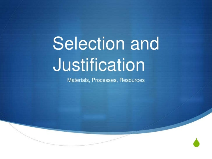 Selection andJustification Materials, Processes, Resources                                   S