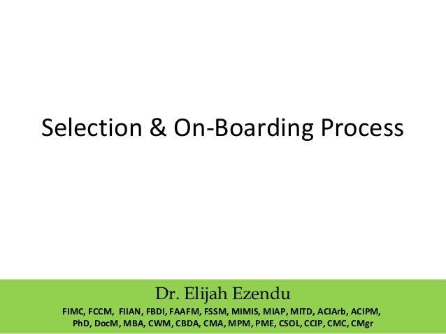 Selection & On-Boarding Process Dr. Elijah Ezendu FIMC, FCCM, FIIAN, FBDI, FAAFM, FSSM, MIMIS, MIAP, MITD, ACIArb, ACIPM, ...