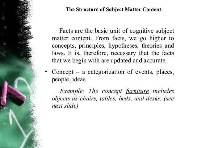 The Structure of Subject Matter Content• Principle – relationship(s) between and among facts  and concepts. These are arri...