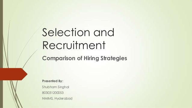 Selection and Recruitment Comparison of Hiring Strategies Presented By: Shubham Singhal 803031200053 NMIMS, Hyderabad
