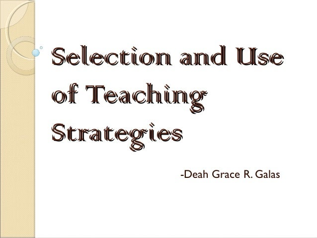 Selection and UseSelection and Use of Teachingof Teaching StrategiesStrategies -Deah Grace R. Galas