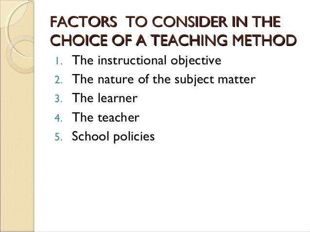FACTORS TO CONSIDER IN THEFACTORS TO CONSIDER IN THE CHOICE OF A TEACHING METHODCHOICE OF A TEACHING METHOD 1. The instruc...