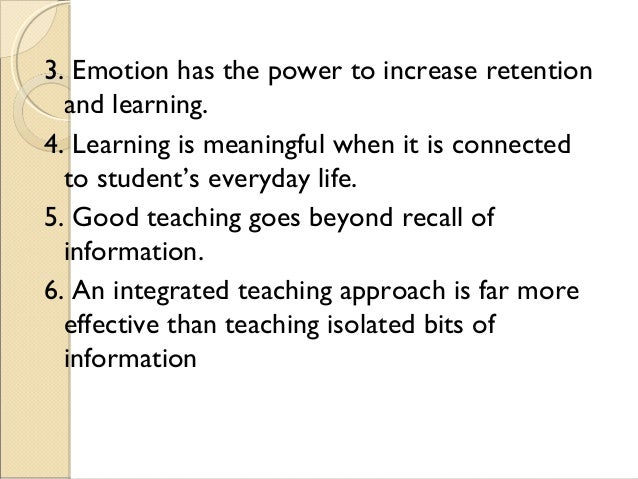 3. Emotion has the power to increase retention and learning. 4. Learning is meaningful when it is connected to student's e...