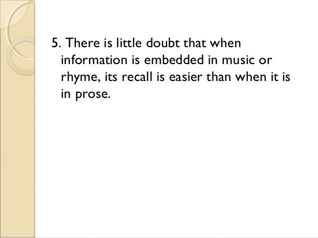 5. There is little doubt that when information is embedded in music or rhyme, its recall is easier than when it is in pros...
