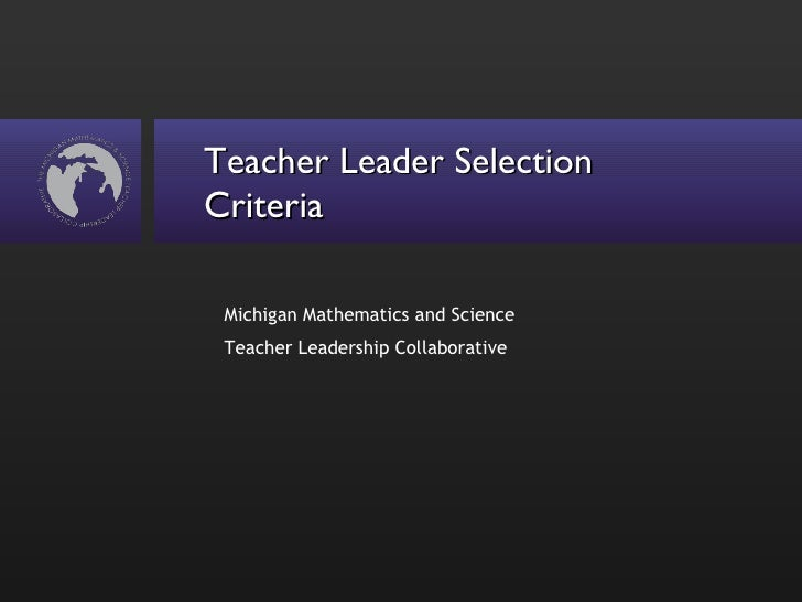 Teacher Leader Selection Criteria <ul><li>Michigan Mathematics and Science Teacher Leadership Collaborative </li></ul>