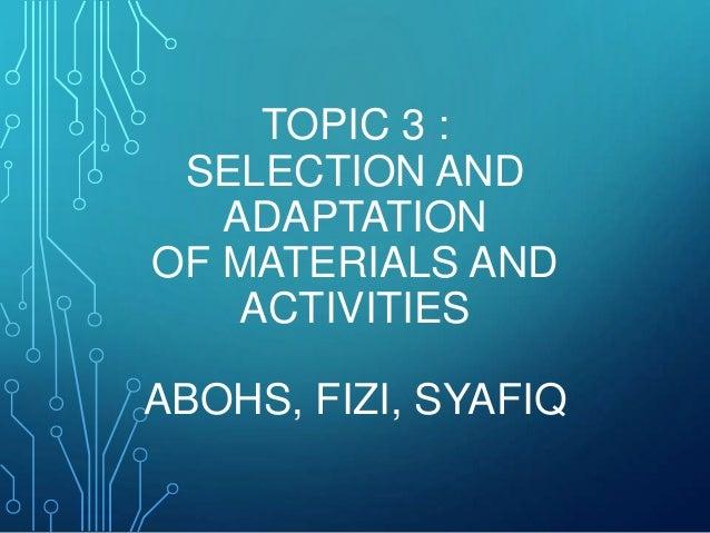 TOPIC 3 : SELECTION AND ADAPTATION OF MATERIALS AND ACTIVITIES ABOHS, FIZI, SYAFIQ
