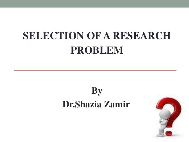SELECTION OF A RESEARCH  PROBLEM  By  Dr.Shazia Zamir