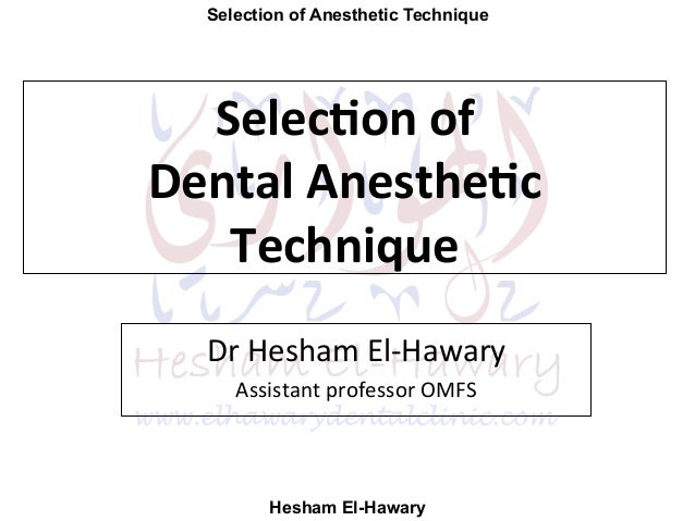 Selection of Anesthetic Technique Hesham El-Hawary Selec%on	   of	   	    Dental	   Anesthe%c	    Technique	    Dr	   Hesh...