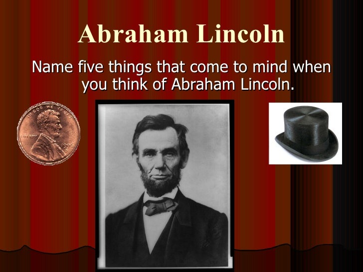 Abraham Lincoln <ul><li>Name five things that come to mind when you think of Abraham Lincoln. </li></ul>