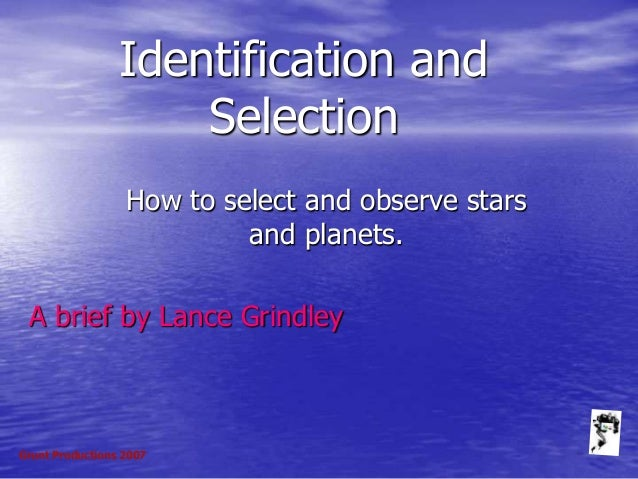 Grunt Productions 2007 Identification and Selection How to select and observe stars and planets. A brief by Lance Grindley