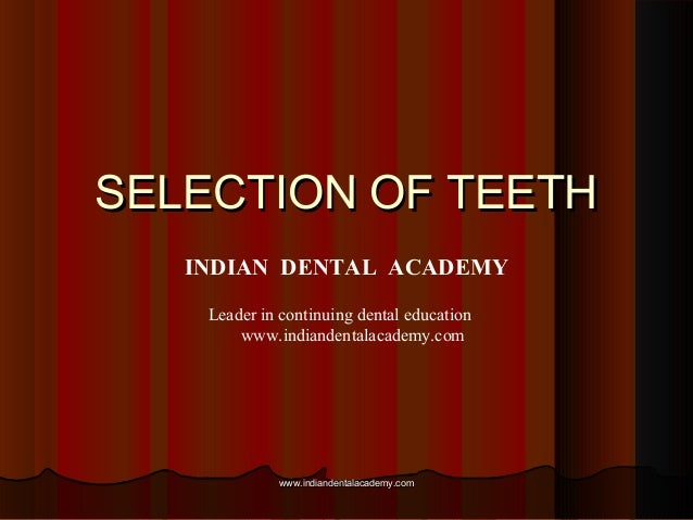 SELECTION OF TEETHSELECTION OF TEETH INDIAN DENTAL ACADEMY Leader in continuing dental education www.indiandentalacademy.c...