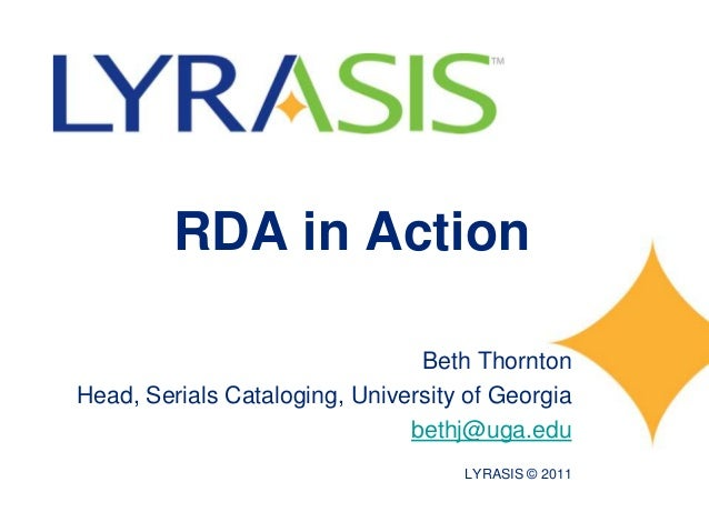 RDA in ActionBeth ThorntonHead, Serials Cataloging, University of Georgiabethj@uga.eduLYRASIS © 2011