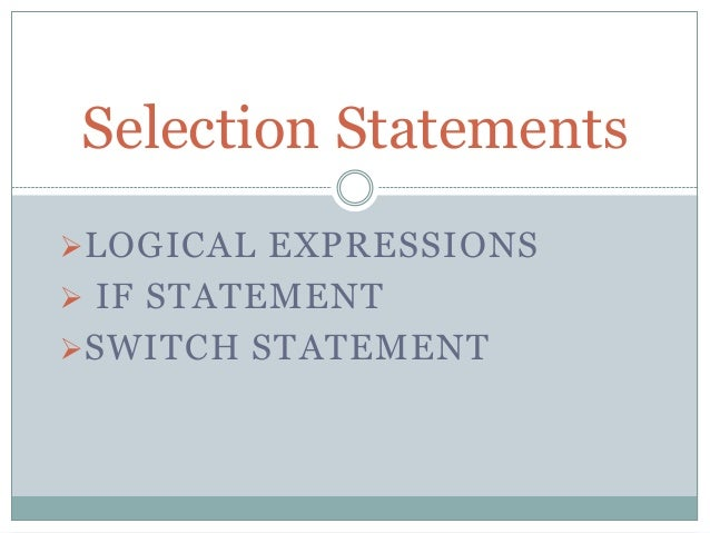 LOGICAL EXPRESSIONS  IF STATEMENT SWITCH STATEMENT Selection Statements