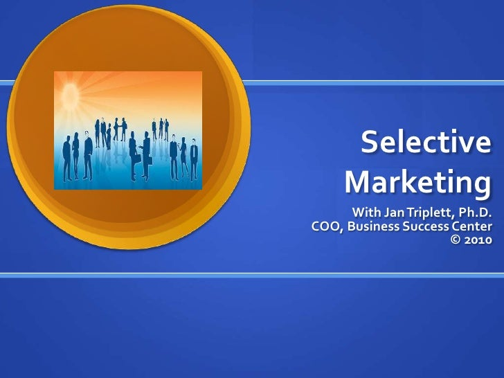 Selective Marketing<br />With Jan Triplett, Ph.D. COO, Business Success Center© 2010<br />