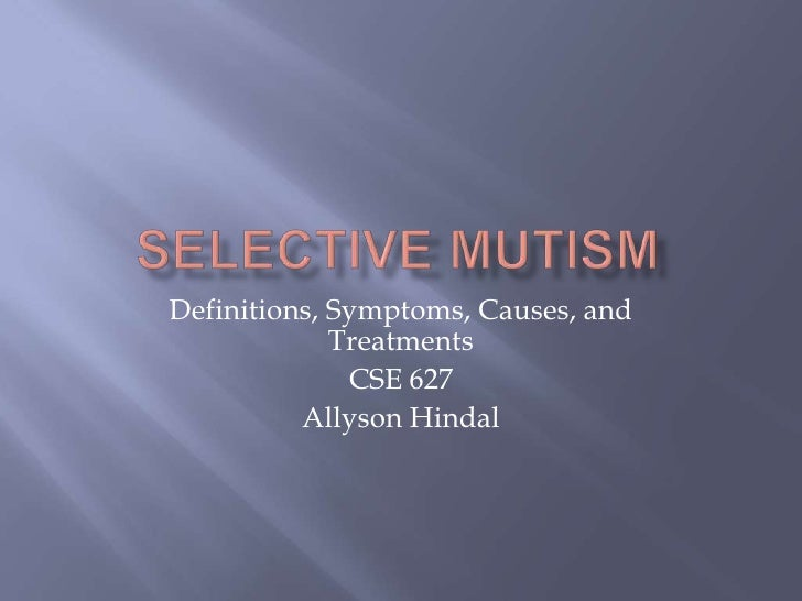 Selective mutism<br />Definitions, Symptoms, Causes, and Treatments<br />CSE 627<br />Allyson Hindal<br />