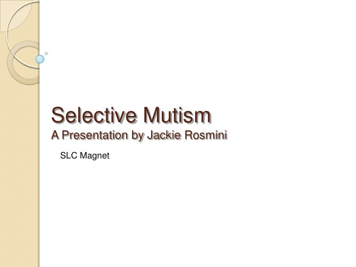 Selective MutismA Presentation by Jackie Rosmini<br />SLC Magnet<br />