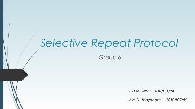 Selective Repeat Protocol Group 6 P.D.M.Dilan – 2010/ICT/94 K.M.D.Udayangani – 2010/ICT/89