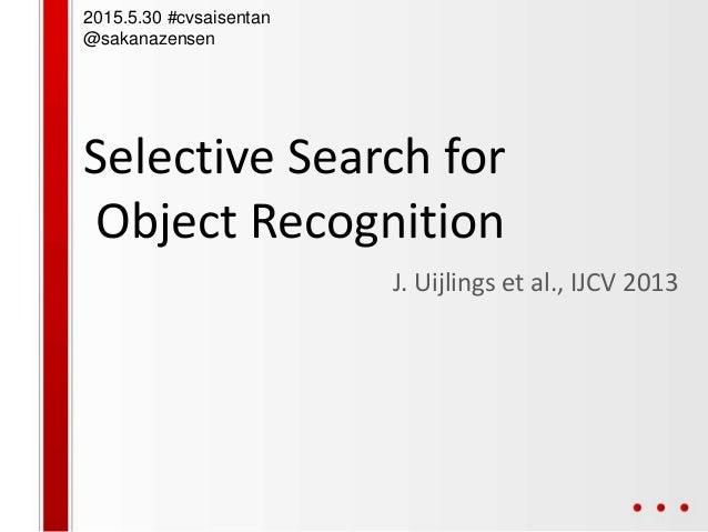 Selective Search for Object Recognition J. Uijlings et al., IJCV 2013 2015.5.30 #cvsaisentan @sakanazensen