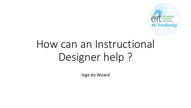 How can an Instructional Designer help ? Inge de Waard