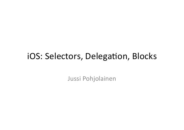 iOS:	  Selectors,	  Delega1on,	  Blocks	                Jussi	  Pohjolainen