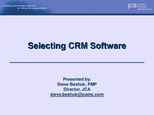 Selecting CRM Software           Presented by:        Steve Beshuk, PMP           Director, JCA     steve.beshuk@jcainc.com