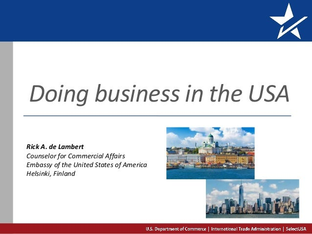 Doing business in the USA Rick A. de Lambert Counselor for Commercial Affairs Embassy of the United States of America Hels...