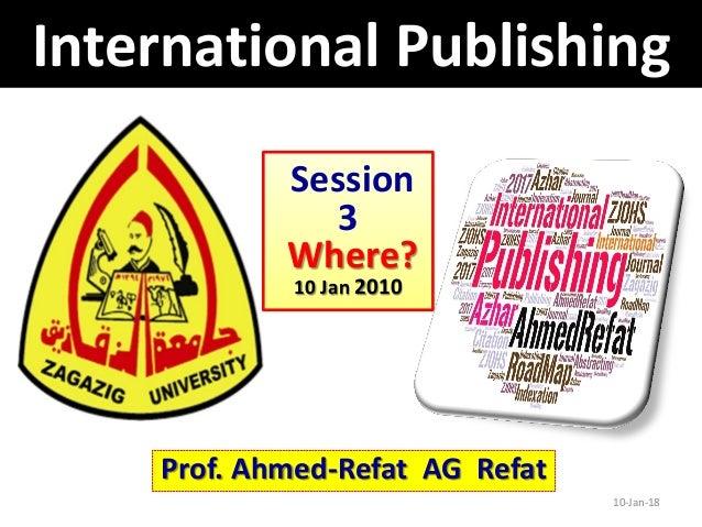 10-Jan-18 Prof. Ahmed-Refat AG Refat Session 3 Where? 10 Jan 2010 International Publishing