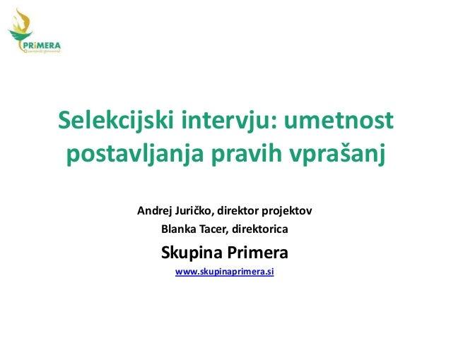 Selekcijski intervju: umetnost  postavljanja pravih vprašanj  Andrej Juričko, direktor projektov  Blanka Tacer, direktoric...