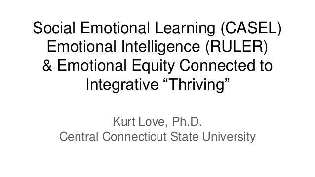 "Social Emotional Learning (CASEL) Emotional Intelligence (RULER) & Emotional Equity Connected to Integrative ""Thriving"" Ku..."