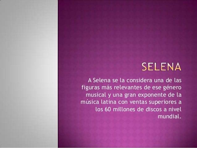 A Selena se la considera una de las figuras más relevantes de ese género musical y una gran exponente de la música latina ...