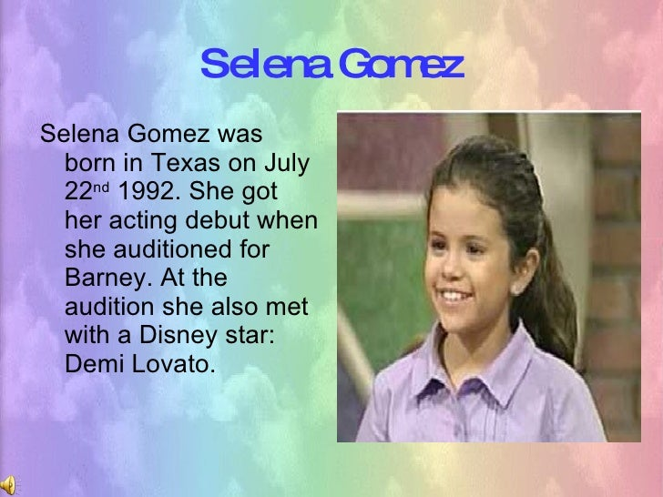 Selena Gomez <ul><li>Selena Gomez was born in Texas on July 22 nd  1992. She got her acting debut when she auditioned for ...