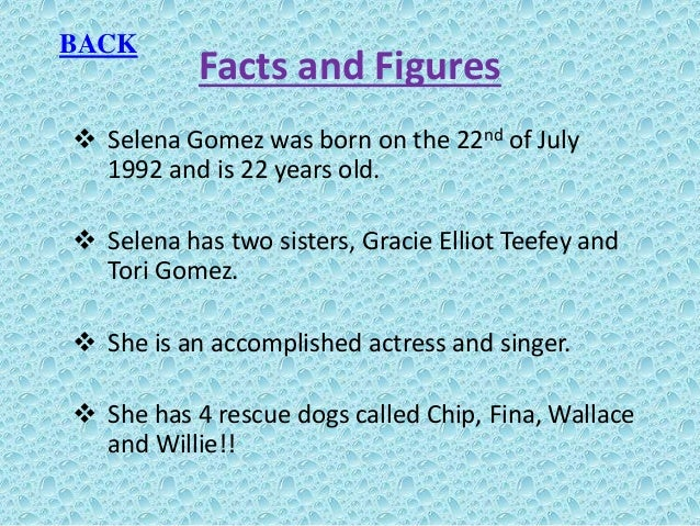 Facts and Figures  Selena Gomez was born on the 22nd of July 1992 and is 22 years old.  Selena has two sisters, Gracie E...