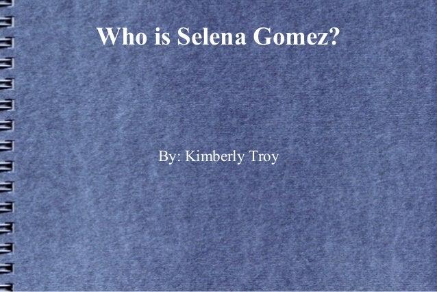 Who is Selena Gomez?  By: Kimberly Troy