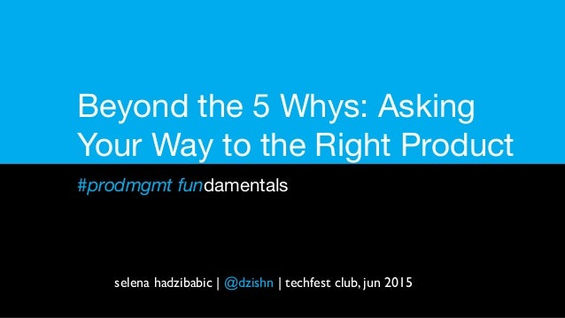 Beyond the 5 Whys: Asking Your Way to the Right Product #prodmgmt fundamentals selena hadzibabic   @dzishn   techfest club...