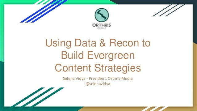Using Data & Recon to Build Evergreen Content Strategies Selena Vidya - President, Orthris Media @selenavidya