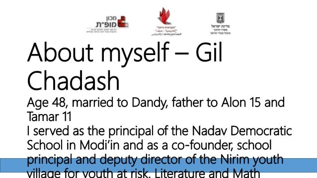 About myself – Gil Chadash Age 48, married to Dandy, father to Alon 15 and Tamar 11 I served as the principal of the Nadav...