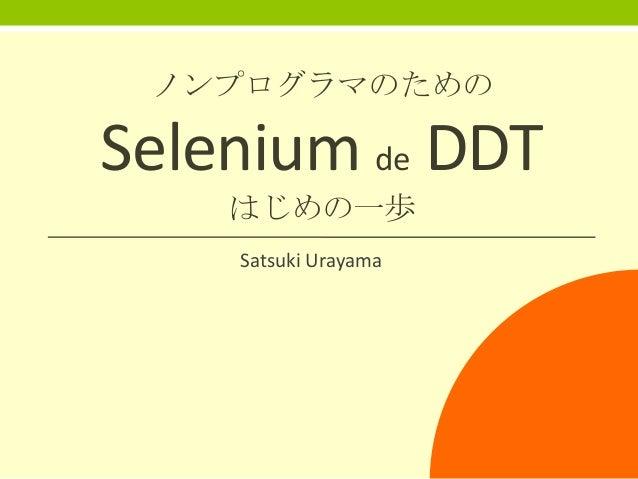 ノンプログラマのための  Selenium de DDT はじめの一歩 Satsuki Urayama