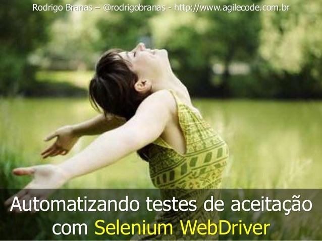 Rodrigo Branas – @rodrigobranas - http://www.agilecode.com.br  Automatizando testes de aceitação  com Selenium WebDriver