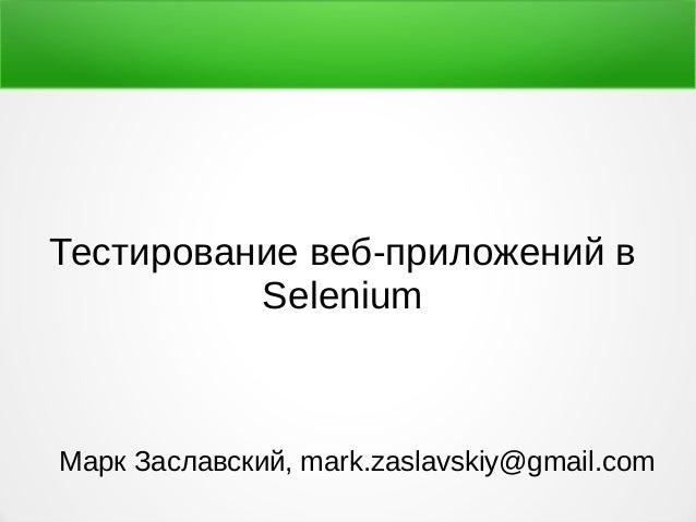 Тестирование веб-приложений в Selenium Марк Заславский, mark.zaslavskiy@gmail.com