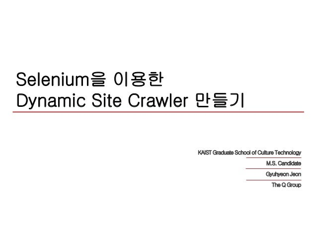 Selenium을 이용한 Dynamic Site Crawler 만들기 KAIST Graduate School of Culture Technology M.S. Candidate Gyuhyeon Jeon The Q Group