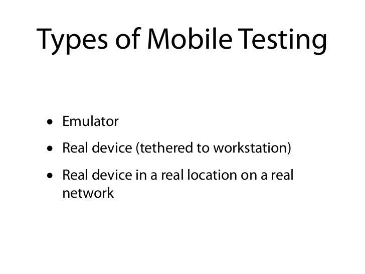 Types of Mobile Testing•   Emulator•   Real device (tethered to workstation)•   Real device in a real location on a real  ...