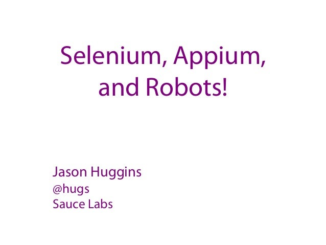 Selenium, Appium, and Robots! Jason Huggins @hugs Sauce Labs