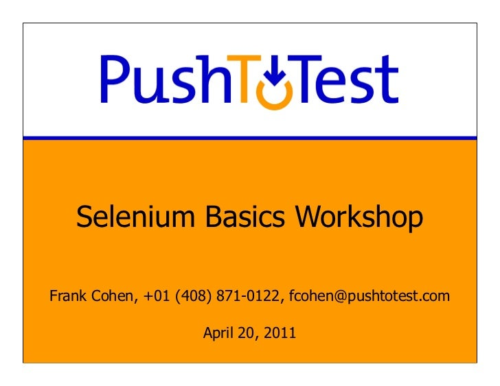 Selenium Basics WorkshopFrank Cohen, +01 (408) 871-0122, fcohen@pushtotest.com                    April 20, 2011