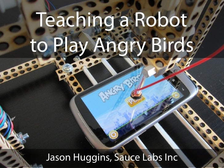 Teaching a Robotto Play Angry Birds Jason Huggins, Sauce Labs Inc