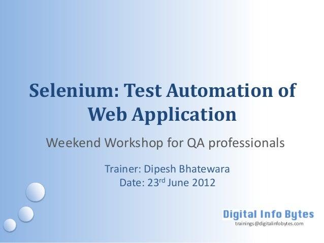 Selenium: Test Automation of      Web Application Weekend Workshop for QA professionals          Trainer: Dipesh Bhatewara...