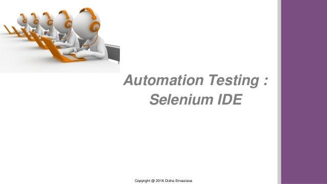 Copyright @ 2016 Disha Srivastava Automation Testing : Selenium IDE