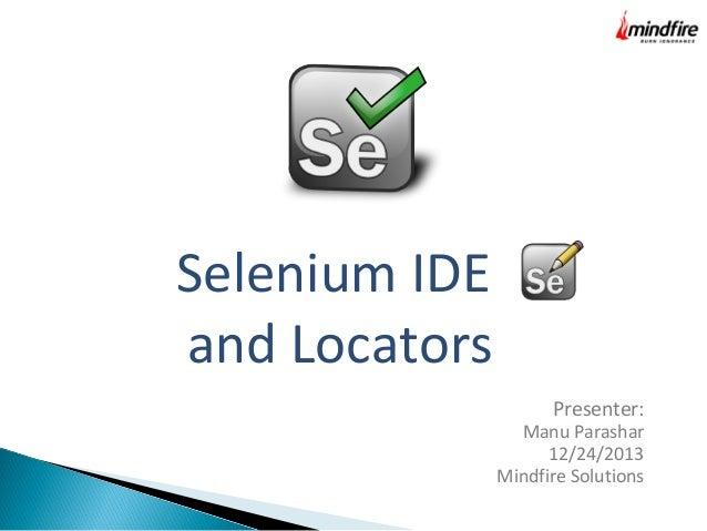 Selenium IDE and Locators Presenter:  Manu Parashar 12/24/2013 Mindfire Solutions