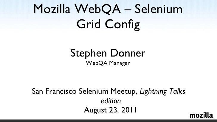 Mozilla WebQA – Selenium Grid Config Stephen Donner WebQA Manager <ul><li>San Francisco Selenium Meetup,  Lightning Talks ...